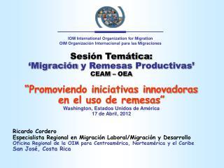 Sesión Temática : 'M igración  y Remesas Productivas ' CEAM – OEA