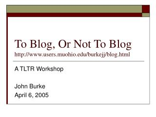 To Blog, Or Not To Blog users.muohio/burkejj/blog.html