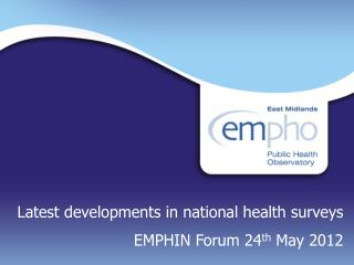Latest developments in national health surveys EMPHIN Forum 24 th  May 2012