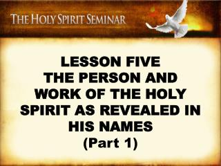 LESSON FIVE THE PERSON AND WORK OF THE HOLY SPIRIT AS REVEALED IN HIS NAMES  Part 1