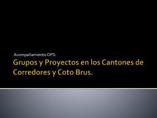Grupos y Proyectos en los Cantones de Corredores y Coto  Brus .