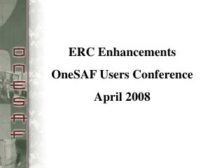 ERC Enhancements OneSAF Users Conference April 2008