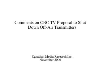 Comments on CBC TV Proposal to Shut Down Off-Air Transmitters Canadian Media Research Inc.