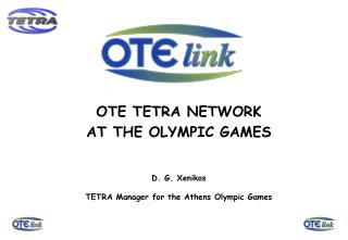 OTE TETRA NETWORK AT THE OLYMPIC GAMES D. G. Xenikos TETRA Manager for the Athens Olympic Games
