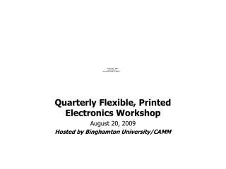 Quarterly Flexible, Printed Electronics Workshop August 20, 2009 Hosted by Binghamton University