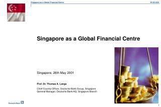 Singapore as a Global Financial Centre 		Singapore, 26th May 2001 	Prof. Dr. Thomas A. Lange