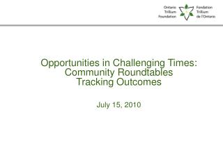Opportunities in Challenging Times: Community Roundtables Tracking Outcomes July 15, 2010