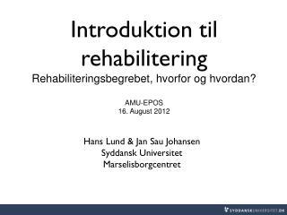 Introduktion til rehabilitering Rehabiliteringsbegrebet, hvorfor og hvordan? AMU-EPOS