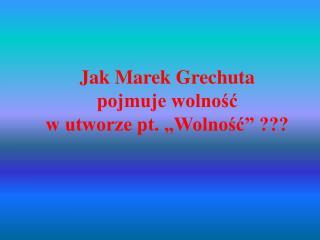 """Jak Marek Grechuta  pojmuje wolność  w utworze pt. """"Wolność"""" ???"""