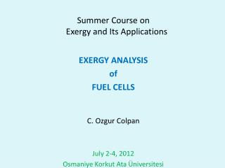 Summer Course on  Exergy  and Its Applications EXERGY ANALYSIS  of FUEL CELLS C. Ozgur Colpan