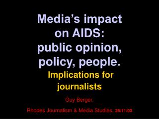 Media s impact  on AIDS:  public opinion,  policy, people.  Implications for  journalists   Guy Berger, Rhodes Journalis