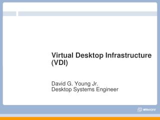 Virtual Desktop Infrastructure (VDI) David G. Young Jr. Desktop Systems Engineer