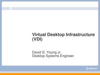 Virtual Desktop Infrastructure (VDI) David G. Young Jr. Desktop Systems Engineer