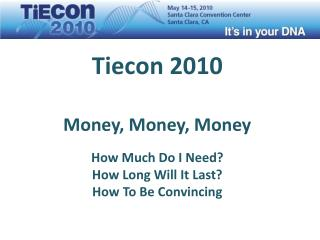 Tiecon 2010 Money, Money, Money How Much Do I Need? How Long Will It Last? How To Be Convincing