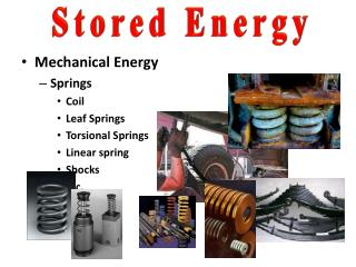 Mechanical Energy Springs Coil Leaf Springs Torsional Springs Linear spring Shocks etc.