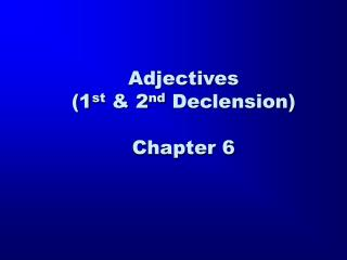 Adjectives                      (1 st  & 2 nd  Declension) Chapter 6