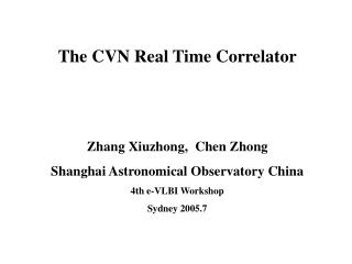 The CVN Real Time Correlator Zhang Xiuzhong,  Chen Zhong Shanghai Astronomical Observatory China