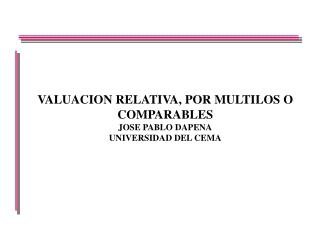 VALUACION RELATIVA, POR MULTILOS O COMPARABLES JOSE PABLO DAPENA UNIVERSIDAD DEL CEMA