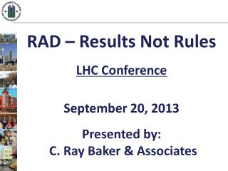 RAD – Results Not Rules LHC Conference September 20, 2013 Presented by:  C. Ray Baker & Associates