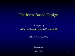 Platform-Based Design A paper by Alberto Sangiovanni-Vincentelli EE 249, 11/5/2002 Presenter: