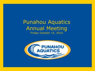 Punahou Aquatics Annual Meeting Friday October 15, 2010