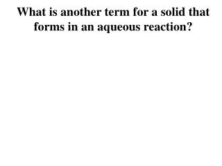 What is another term for a solid that forms in an aqueous reaction?