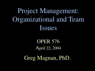 Project Management: Organizational and Team Issues  OPER 576 April 22, 2004