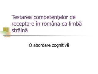 Testarea c ompe tenţelor de receptare în româna ca limbă străină