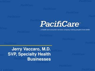Jerry Vaccaro, M.D. SVP, Specialty Health Businesses