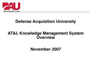 Defense Acquisition University AT&L Knowledge Management System Overview November 2007