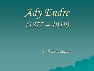 Ady  Endre  (1877 – 1919)