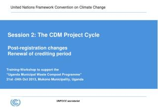 Session 2:  The CDM Project Cycle Post-registration changes Renewal of crediting period