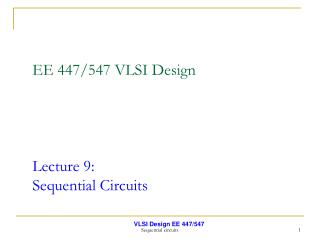 EE 447/547 VLSI Design Lecture 9:  Sequential Circuits