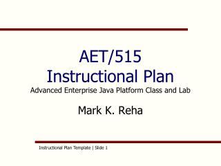 AET/515 Instructional Plan Advanced Enterprise Java Platform Class and Lab Mark K. Reha