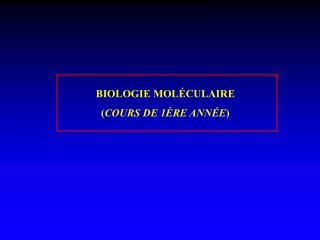 BIOLOGIE MOLÉCULAIRE  ( COURS DE 1ÈRE ANNÉE )