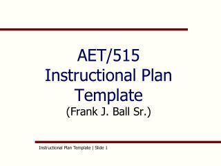 AET/515 Instructional Plan Template  (Frank J. Ball Sr.)