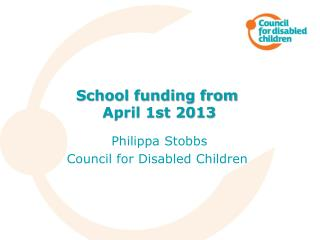 School funding from  April 1st 2013 Philippa Stobbs Council for Disabled Children