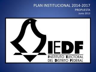 PLAN INSTITUCIONAL 2014-2017 PROPUESTA Junio 2013