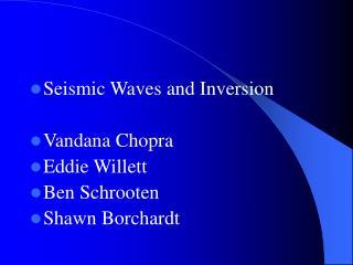 Seismic Waves and Inversion  Vandana Chopra Eddie Willett Ben Schrooten Shawn Borchardt