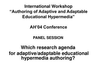 PANEL SESSION Which research agenda  for adaptive/adaptable educational hypermedia authoring?