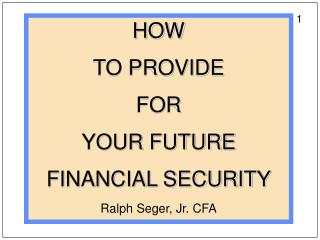 HOW   TO PROVIDE  FOR   YOUR FUTURE  FINANCIAL SECURITY  Ralph Seger, Jr. CFA