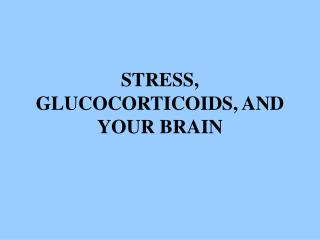 STRESS, GLUCOCORTICOIDS, AND YOUR BRAIN