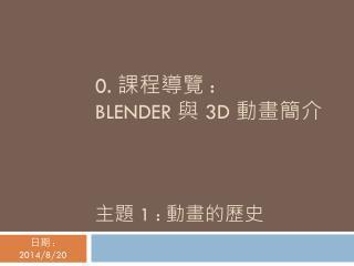 0.  課程導覽  :  BLENDER  與  3D  動畫簡介 主題  1 :  動畫的歷史