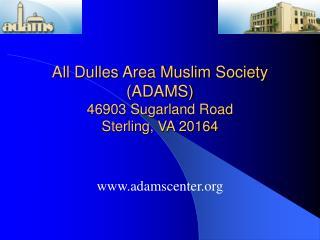 All Dulles Area Muslim Society (ADAMS) 46903 Sugarland Road Sterling, VA 20164