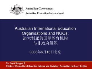 Australian International Education Organisations and NGOs. 澳大利亚的国际教育机构 与非政府组织 2006 年 6 月 16 日北京