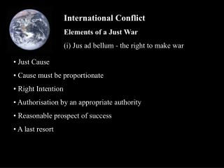 International Conflict Elements of a Just War (i) Jus ad bellum - the right to make war