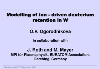 Modelling of ion - driven deuterium retention in W  O.V. Ogorodnikova in collaboration with