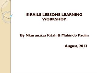E-RAILS LESSONS LEARNING WORKSHOP. By  Nkurunziza Ritah  &  Muhindo Paulin