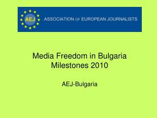 Media Freedom in Bulgaria Milestones 2010 AEJ-Bulgaria
