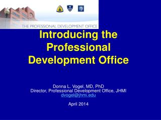 Introducing the Professional Development Office Donna L. Vogel, MD, PhD